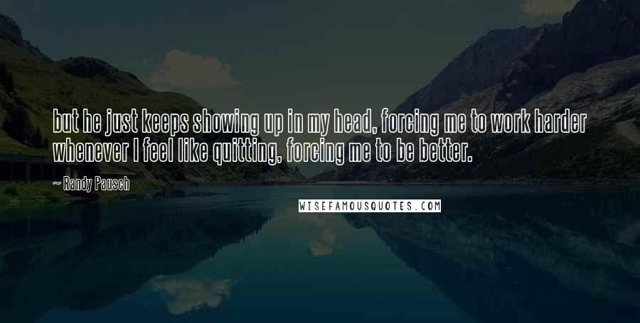Randy Pausch quotes: but he just keeps showing up in my head, forcing me to work harder whenever I feel like quitting, forcing me to be better.