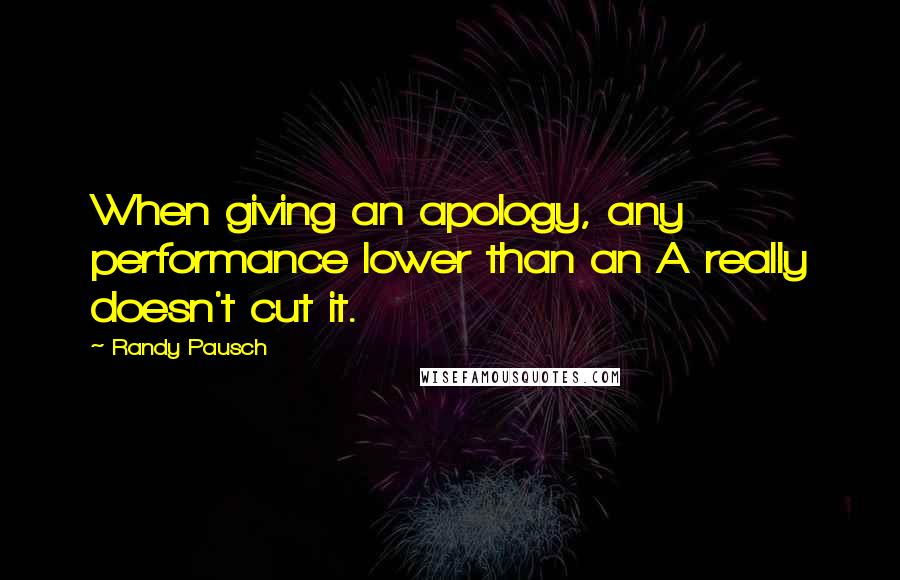 Randy Pausch quotes: When giving an apology, any performance lower than an A really doesn't cut it.