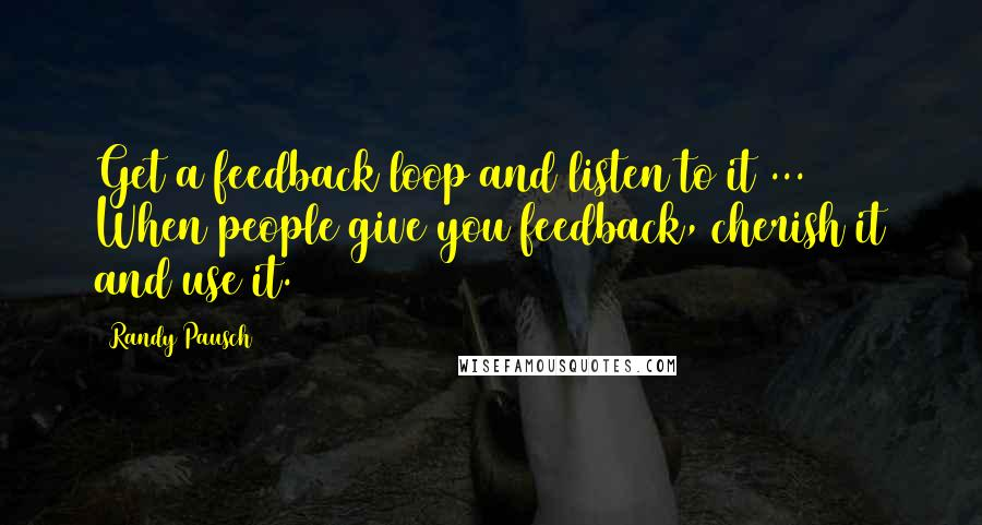 Randy Pausch quotes: Get a feedback loop and listen to it ... When people give you feedback, cherish it and use it.