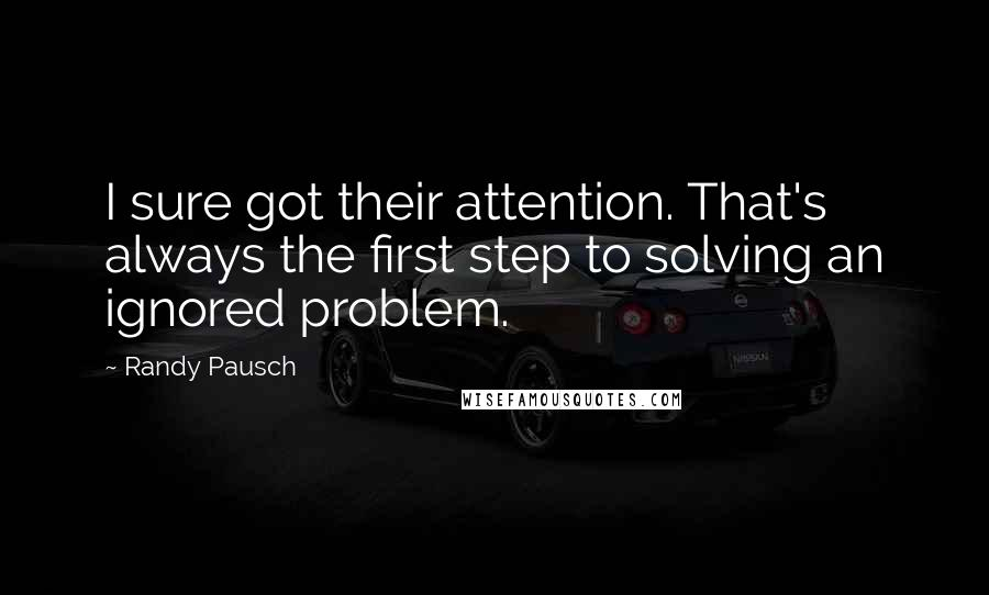 Randy Pausch quotes: I sure got their attention. That's always the first step to solving an ignored problem.