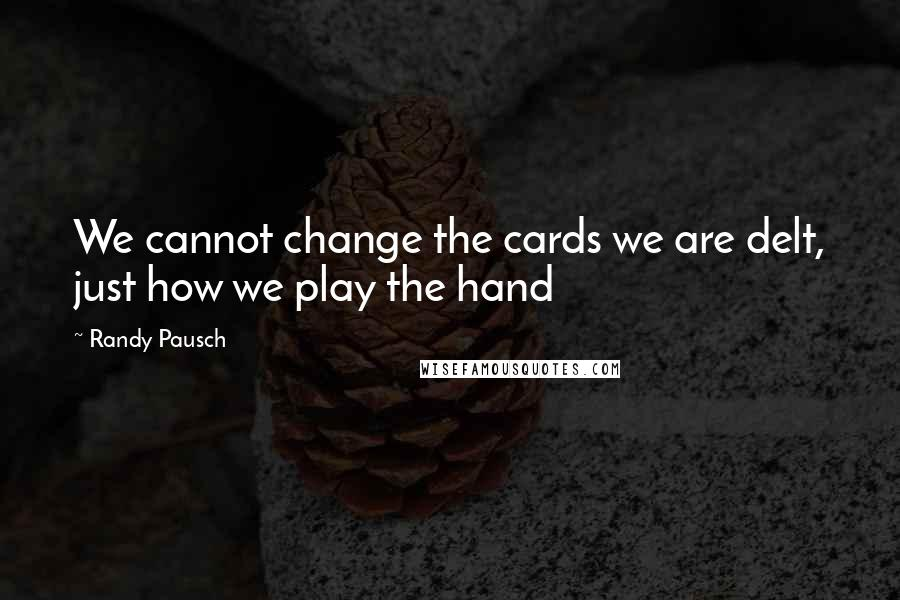 Randy Pausch quotes: We cannot change the cards we are delt, just how we play the hand