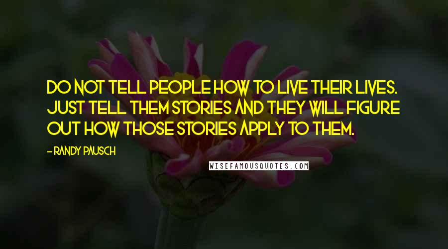 Randy Pausch quotes: Do not tell people how to live their lives. Just tell them stories and they will figure out how those stories apply to them.