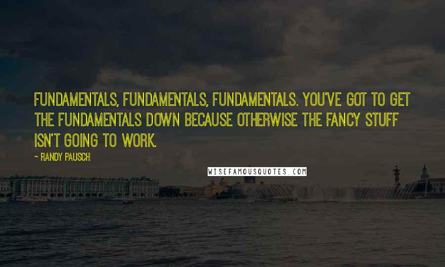 Randy Pausch quotes: Fundamentals, fundamentals, fundamentals. You've got to get the fundamentals down because otherwise the fancy stuff isn't going to work.