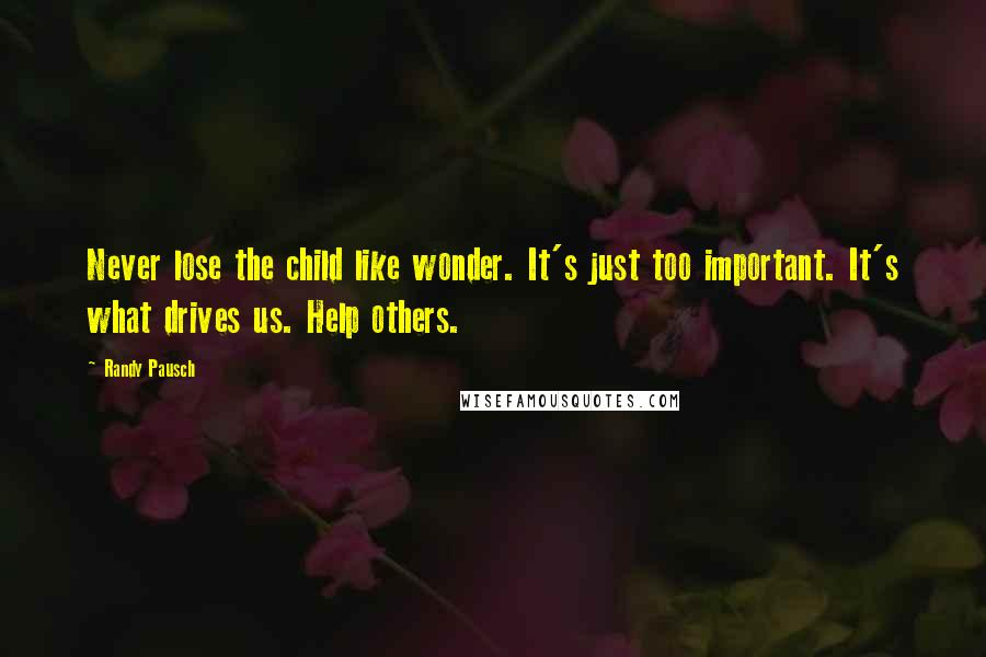 Randy Pausch quotes: Never lose the child like wonder. It's just too important. It's what drives us. Help others.