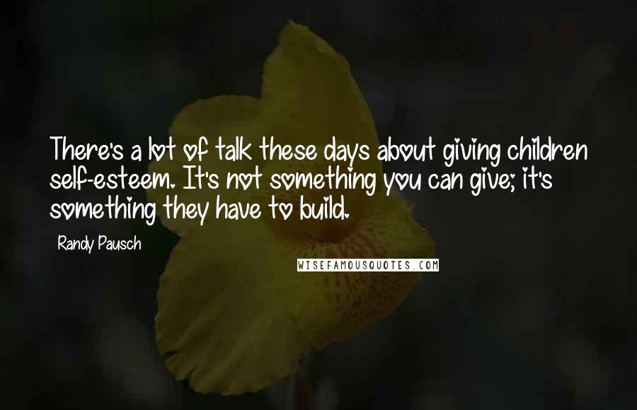Randy Pausch quotes: There's a lot of talk these days about giving children self-esteem. It's not something you can give; it's something they have to build.