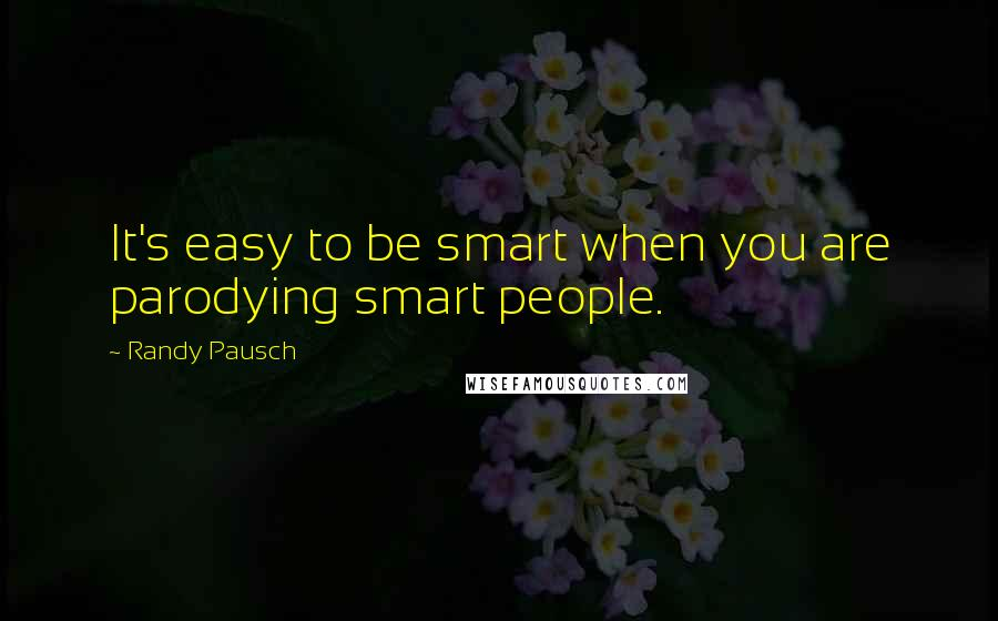 Randy Pausch quotes: It's easy to be smart when you are parodying smart people.