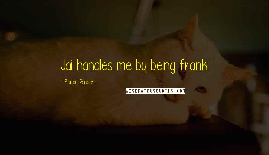 Randy Pausch quotes: Jai handles me by being frank.