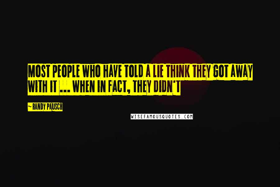 Randy Pausch quotes: Most people who have told a lie think they got away with it ... when in fact, they didn't