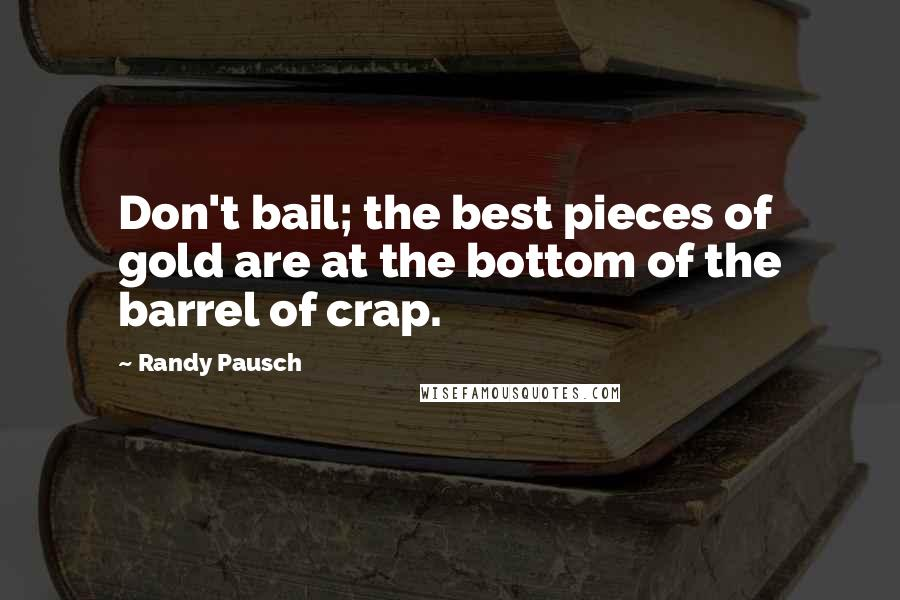 Randy Pausch quotes: Don't bail; the best pieces of gold are at the bottom of the barrel of crap.