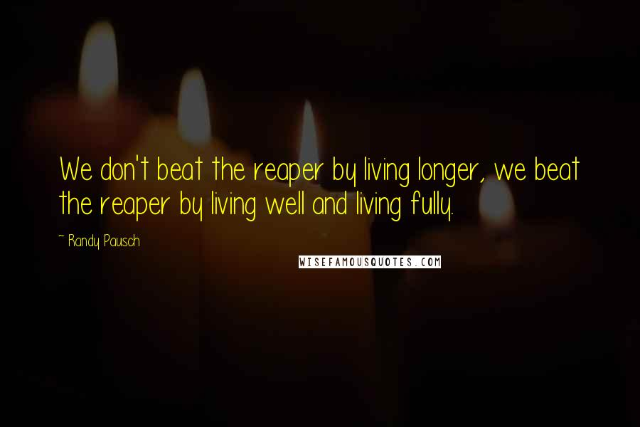 Randy Pausch quotes: We don't beat the reaper by living longer, we beat the reaper by living well and living fully.