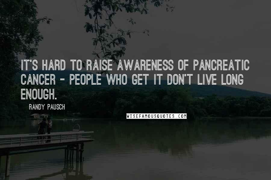 Randy Pausch quotes: It's hard to raise awareness of pancreatic cancer - people who get it don't live long enough.