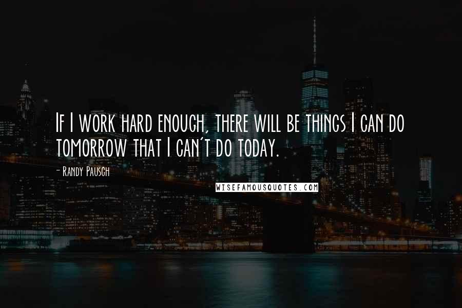 Randy Pausch quotes: If I work hard enough, there will be things I can do tomorrow that I can't do today.