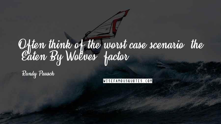 """Randy Pausch quotes: Often think of the worst-case scenario, the """"Eaten By Wolves"""" factor."""