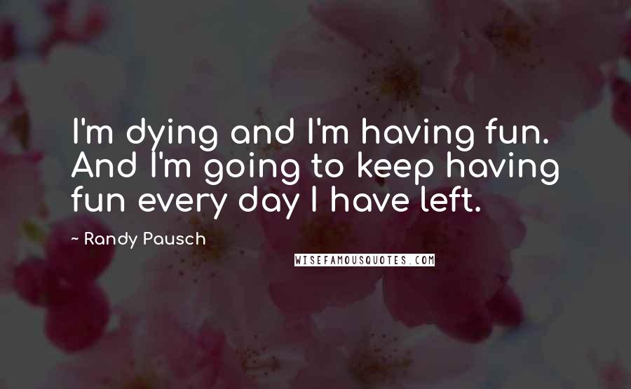 Randy Pausch quotes: I'm dying and I'm having fun. And I'm going to keep having fun every day I have left.