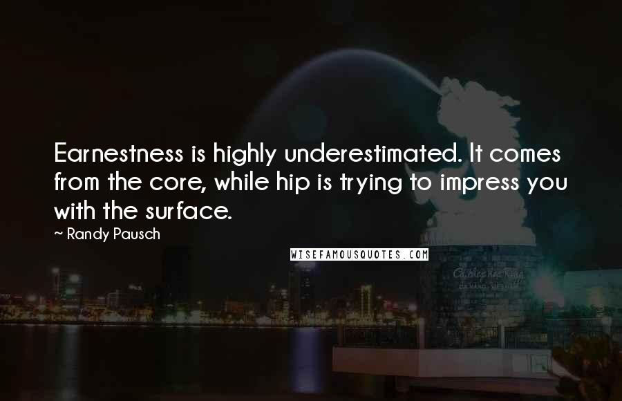 Randy Pausch quotes: Earnestness is highly underestimated. It comes from the core, while hip is trying to impress you with the surface.