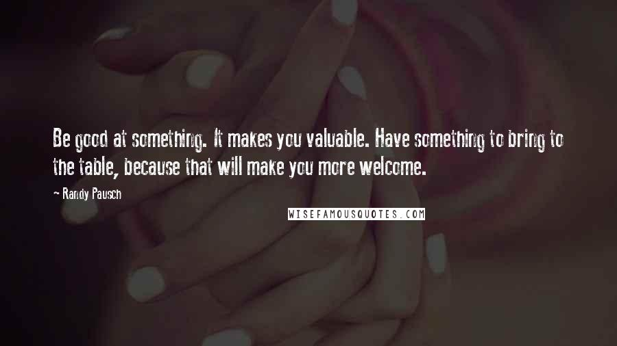 Randy Pausch quotes: Be good at something. It makes you valuable. Have something to bring to the table, because that will make you more welcome.