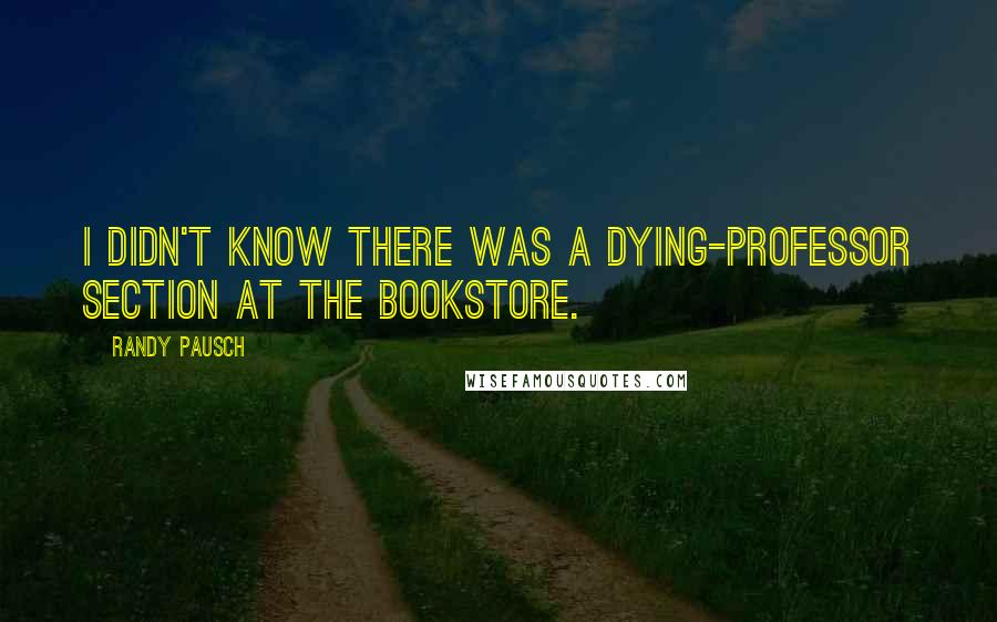 Randy Pausch quotes: I didn't know there was a dying-professor section at the bookstore.
