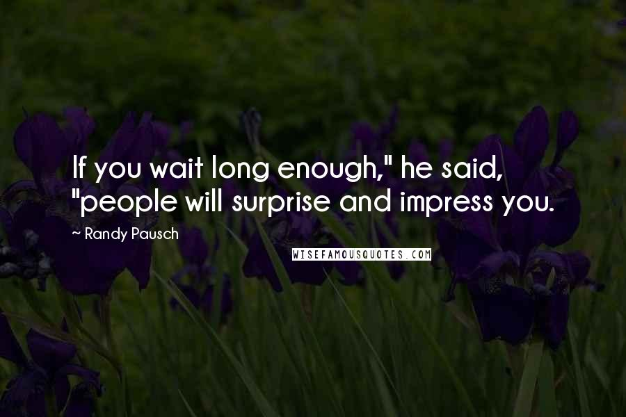 """Randy Pausch quotes: If you wait long enough,"""" he said, """"people will surprise and impress you."""