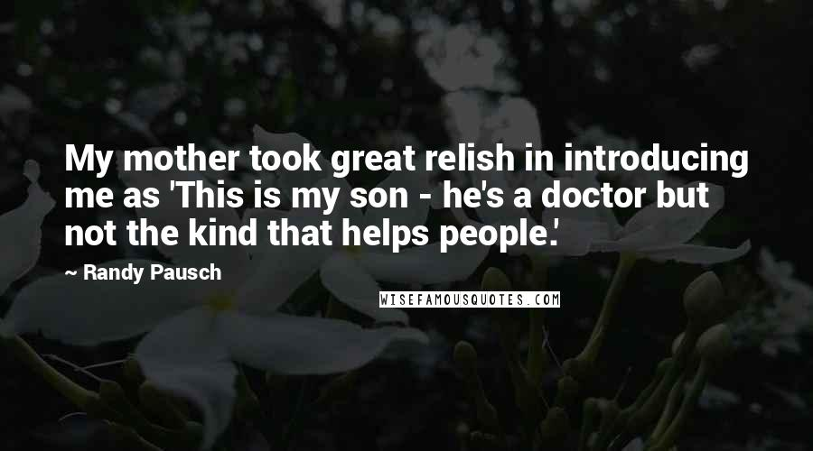 Randy Pausch quotes: My mother took great relish in introducing me as 'This is my son - he's a doctor but not the kind that helps people.'