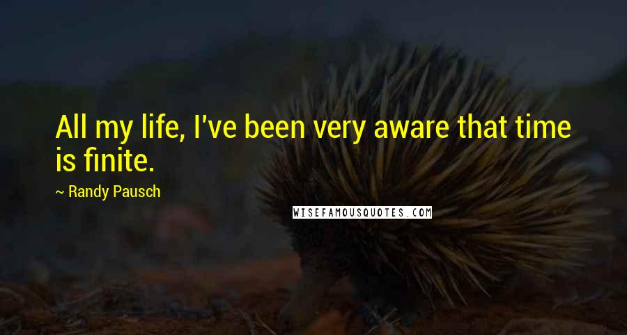 Randy Pausch quotes: All my life, I've been very aware that time is finite.