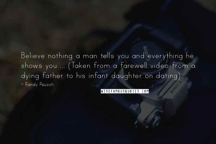 Randy Pausch quotes: Believe nothing a man tells you and everything he shows you ... (Taken from a farewell video from a dying father to his infant daughter on dating)