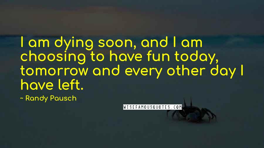 Randy Pausch quotes: I am dying soon, and I am choosing to have fun today, tomorrow and every other day I have left.