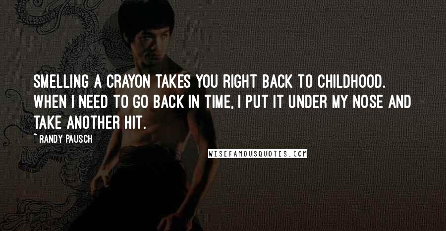Randy Pausch quotes: Smelling a crayon takes you right back to childhood. When I need to go back in time, I put it under my nose and take another hit.