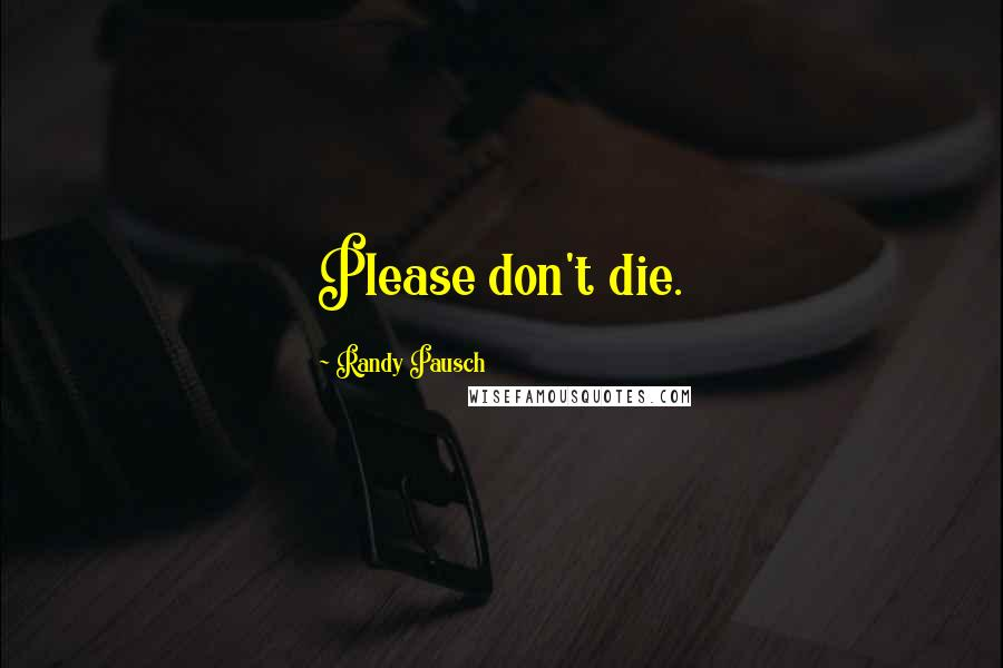 Randy Pausch quotes: Please don't die.