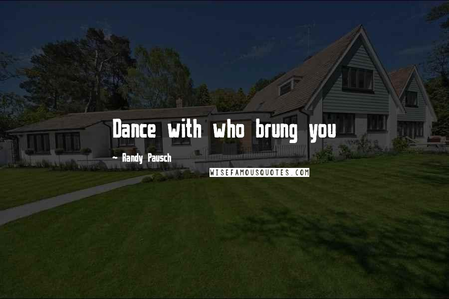 Randy Pausch quotes: Dance with who brung you