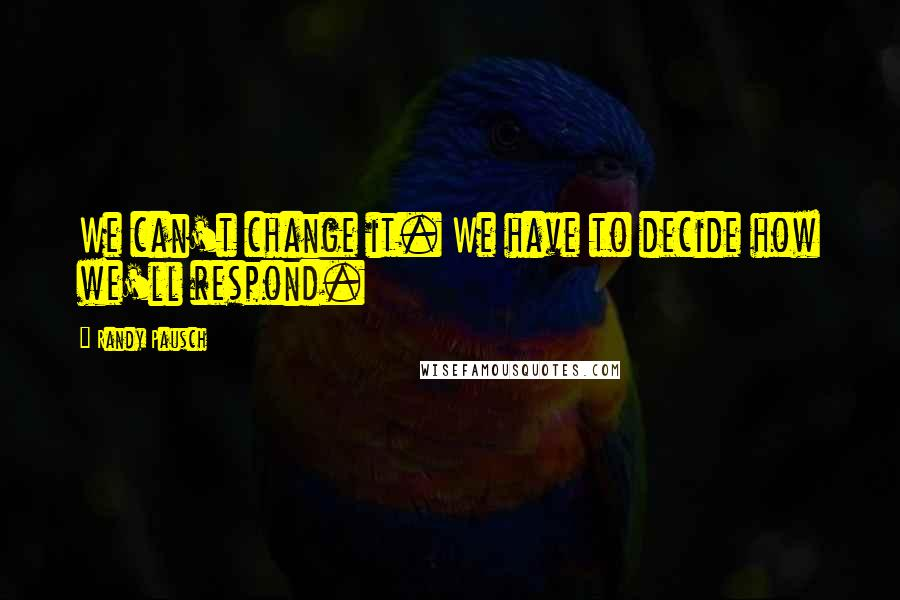 Randy Pausch quotes: We can't change it. We have to decide how we'll respond.