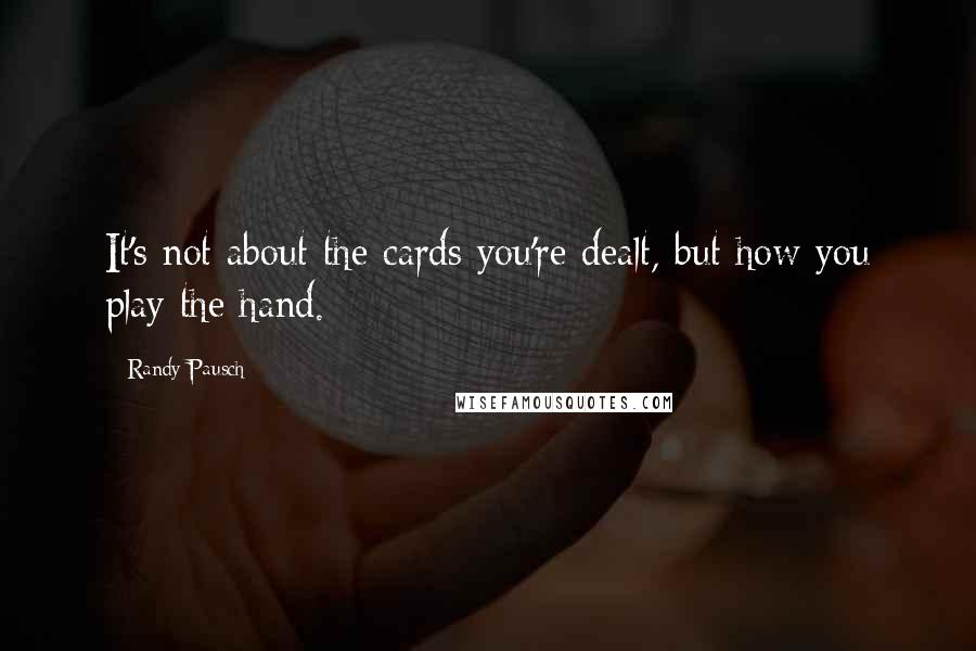 Randy Pausch quotes: It's not about the cards you're dealt, but how you play the hand.
