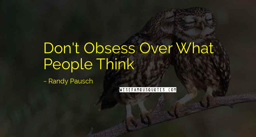 Randy Pausch quotes: Don't Obsess Over What People Think
