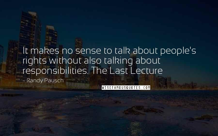 Randy Pausch quotes: It makes no sense to talk about people's rights without also talking about responsibilities. The Last Lecture