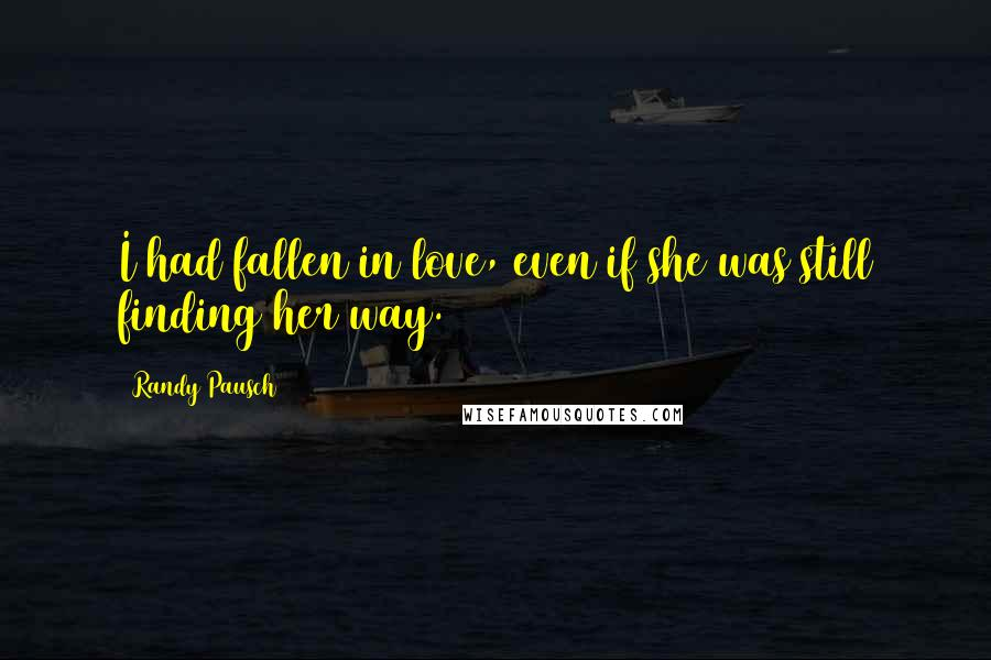 Randy Pausch quotes: I had fallen in love, even if she was still finding her way.