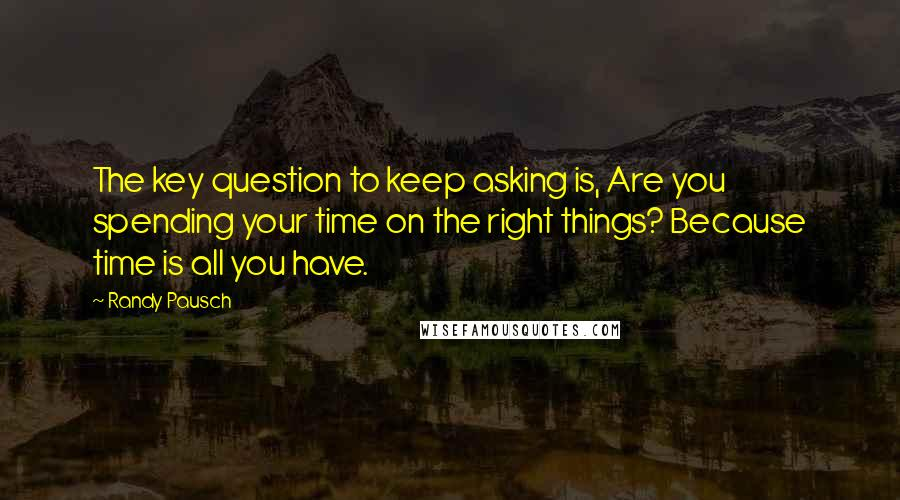 Randy Pausch quotes: The key question to keep asking is, Are you spending your time on the right things? Because time is all you have.