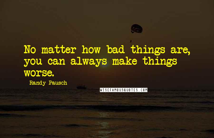 Randy Pausch quotes: No matter how bad things are, you can always make things worse.