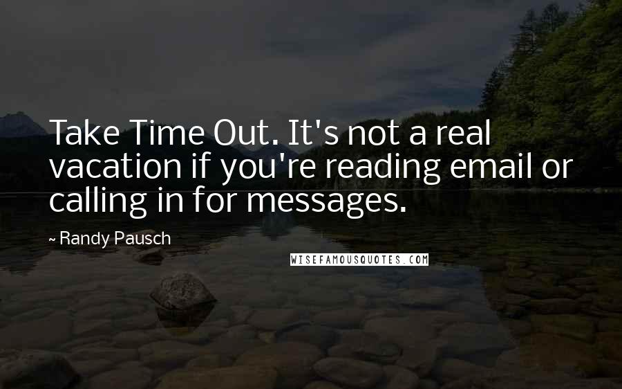 Randy Pausch quotes: Take Time Out. It's not a real vacation if you're reading email or calling in for messages.