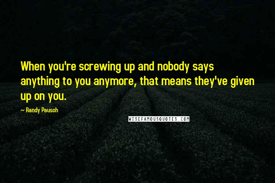 Randy Pausch quotes: When you're screwing up and nobody says anything to you anymore, that means they've given up on you.