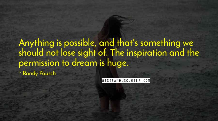 Randy Pausch quotes: Anything is possible, and that's something we should not lose sight of. The inspiration and the permission to dream is huge.