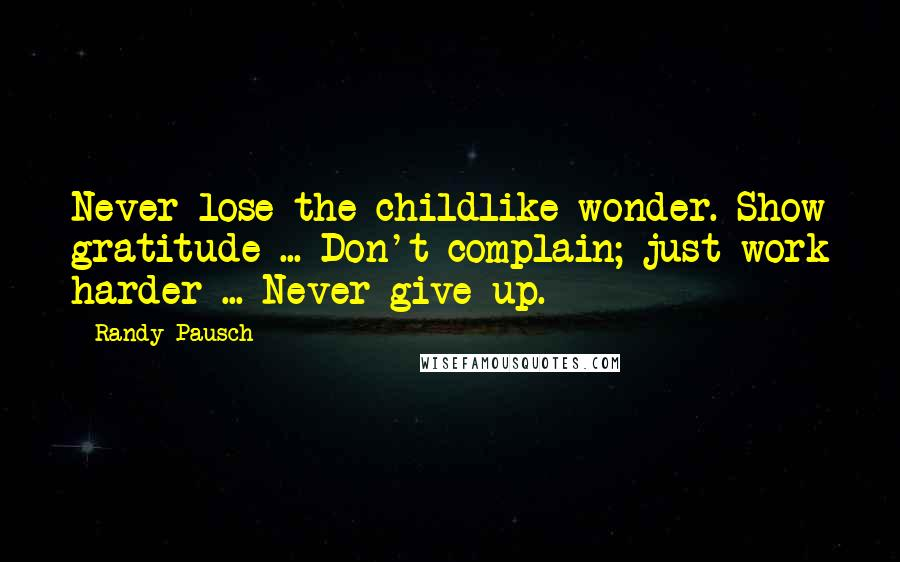 Randy Pausch quotes: Never lose the childlike wonder. Show gratitude ... Don't complain; just work harder ... Never give up.