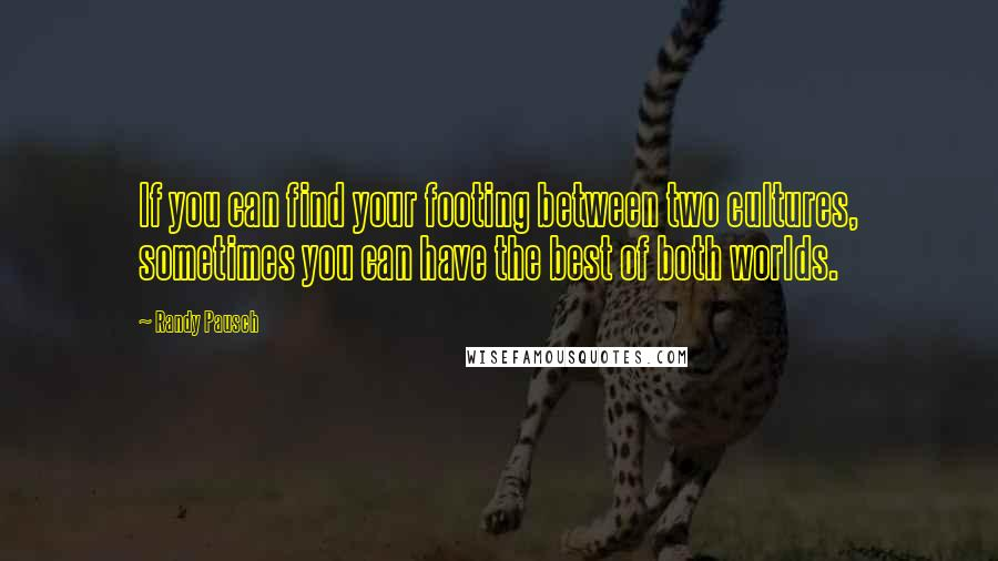 Randy Pausch quotes: If you can find your footing between two cultures, sometimes you can have the best of both worlds.