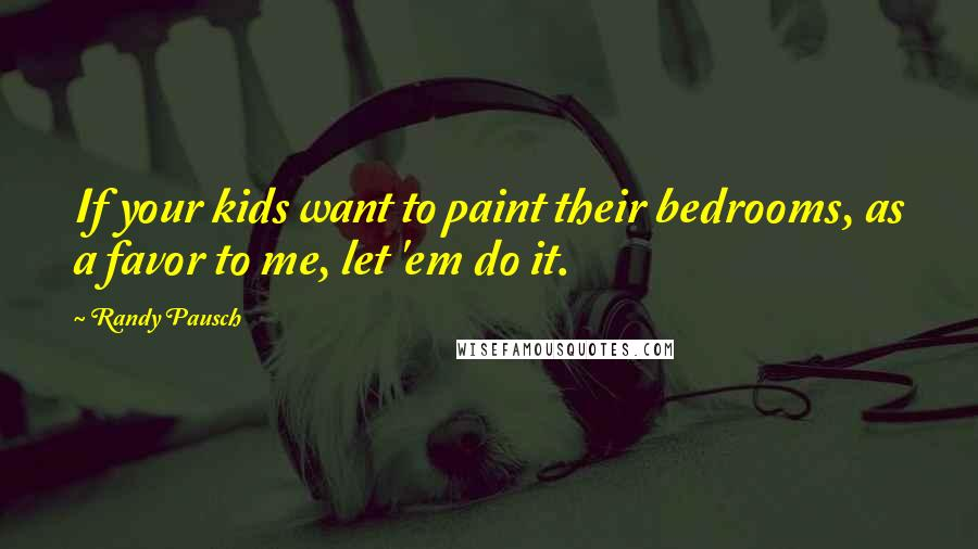 Randy Pausch quotes: If your kids want to paint their bedrooms, as a favor to me, let 'em do it.