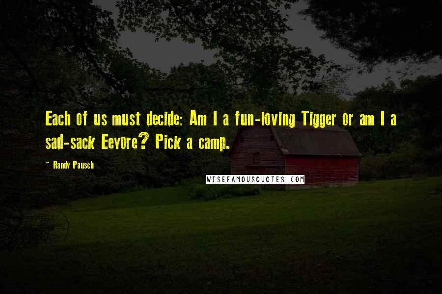 Randy Pausch quotes: Each of us must decide: Am I a fun-loving Tigger or am I a sad-sack Eeyore? Pick a camp.