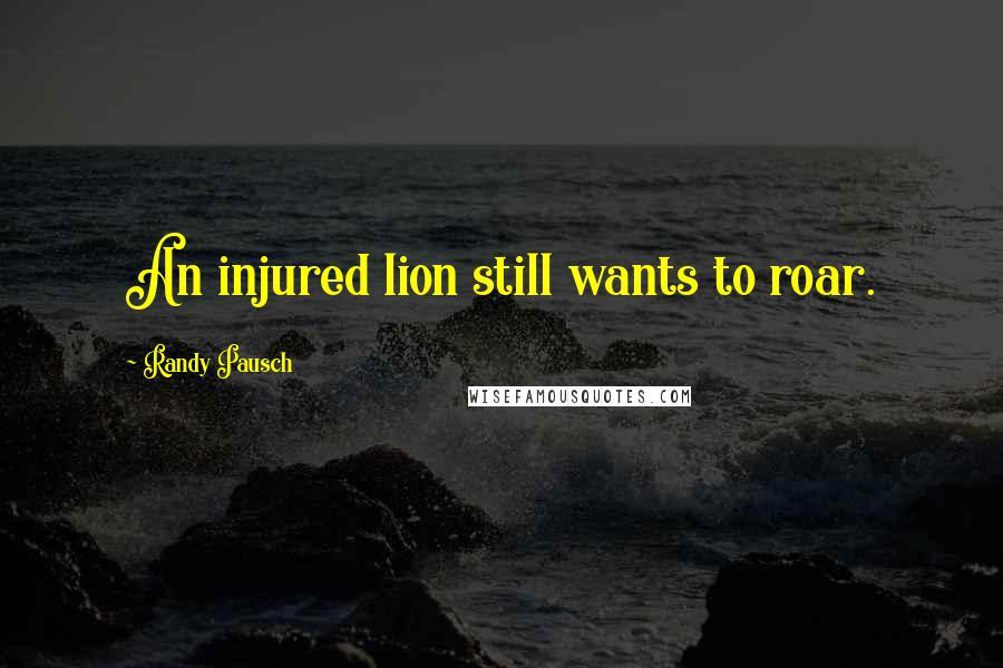 Randy Pausch quotes: An injured lion still wants to roar.