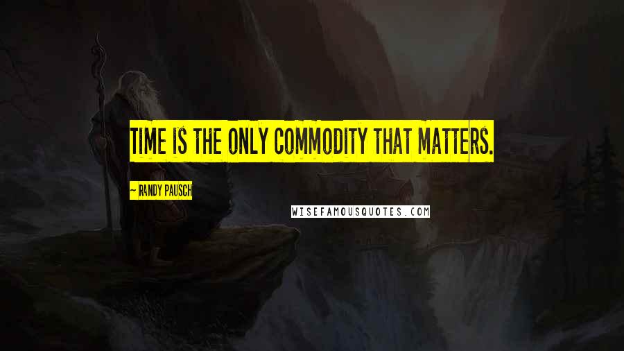 Randy Pausch quotes: Time is the only commodity that matters.