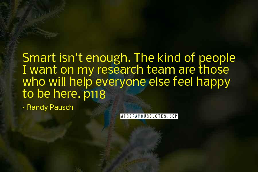 Randy Pausch quotes: Smart isn't enough. The kind of people I want on my research team are those who will help everyone else feel happy to be here. p118