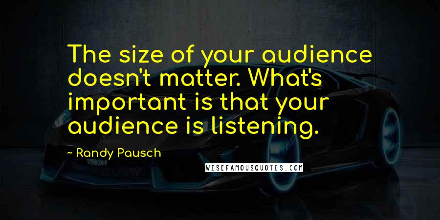 Randy Pausch quotes: The size of your audience doesn't matter. What's important is that your audience is listening.