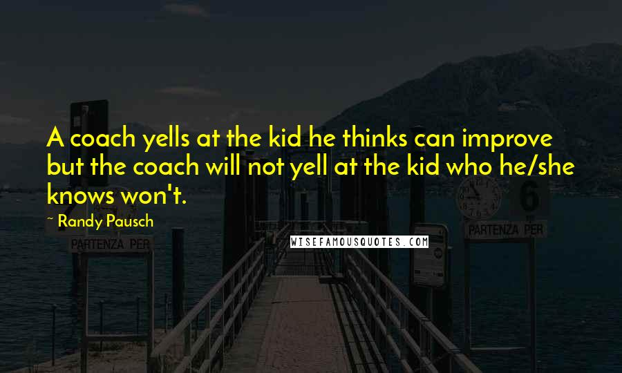 Randy Pausch quotes: A coach yells at the kid he thinks can improve but the coach will not yell at the kid who he/she knows won't.