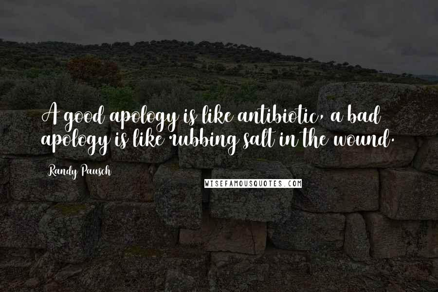 Randy Pausch quotes: A good apology is like antibiotic, a bad apology is like rubbing salt in the wound.