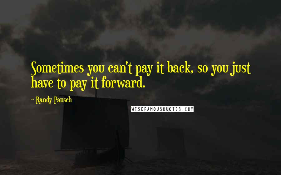 Randy Pausch quotes: Sometimes you can't pay it back, so you just have to pay it forward.
